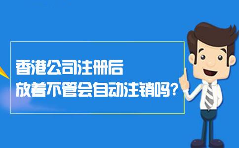 香港公司注册后放着不管会自动注销吗