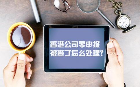 香港公司零申报被查了怎么处理