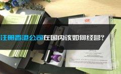 注册香港公司在国内该如何经营