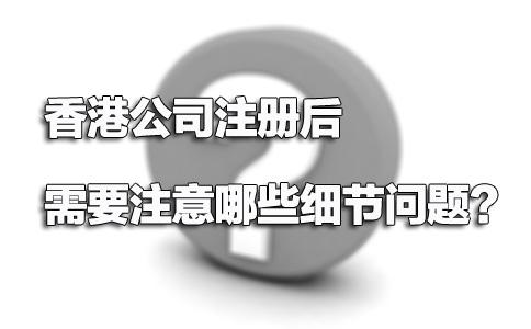 香港公司注册后需要注意哪些细节问题?