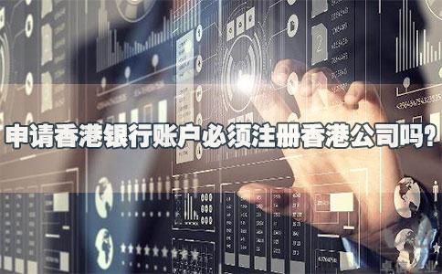 申请香港银行账户必须注册香港公司吗?