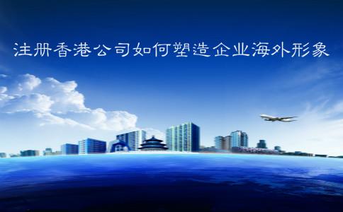 注册香港公司如何塑造企业海外形象